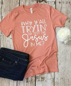 Why Y'all Tryin' to Test the Jesus in Me T-Shirt ZK01