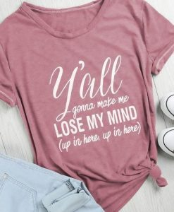 Y'all Gonna Make Me Lose My Mind T-Shirt ZK01