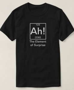 Ah The Element of Surprise Funny Chemistry T-shirt DI24F1